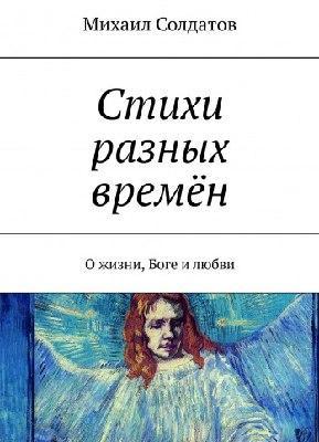 Стихи разных времён : О жизни, Боге и любви / Михаил Солдатов